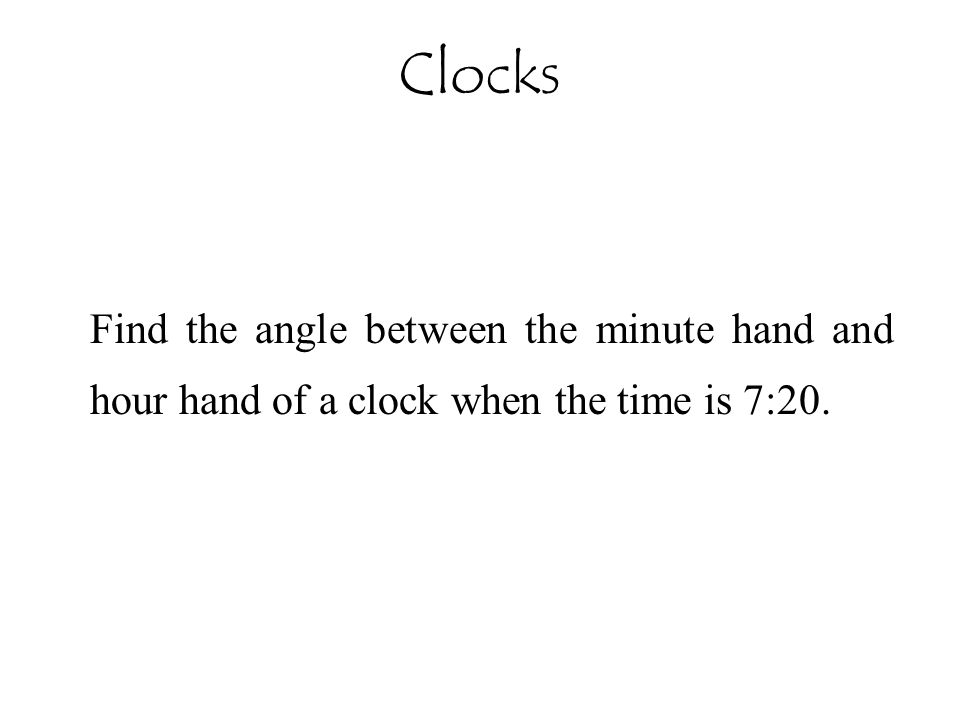Clocks Find the angle between the minute hand and hour hand of a clock when the time is 7:20.