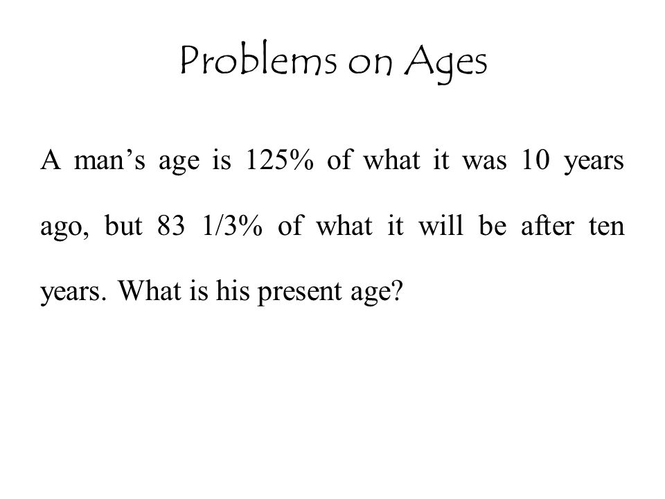 Problems on Ages A man's age is 125% of what it was 10 years ago, but 83 1/3% of what it will be after ten years.