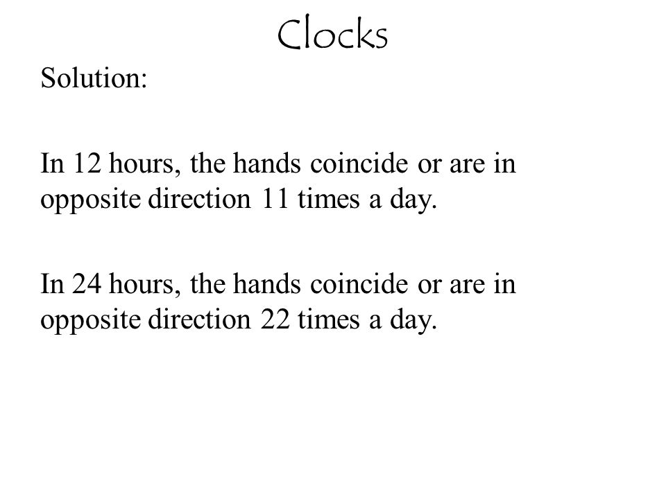 Clocks Solution: In 12 hours, the hands coincide or are in opposite direction 11 times a day.