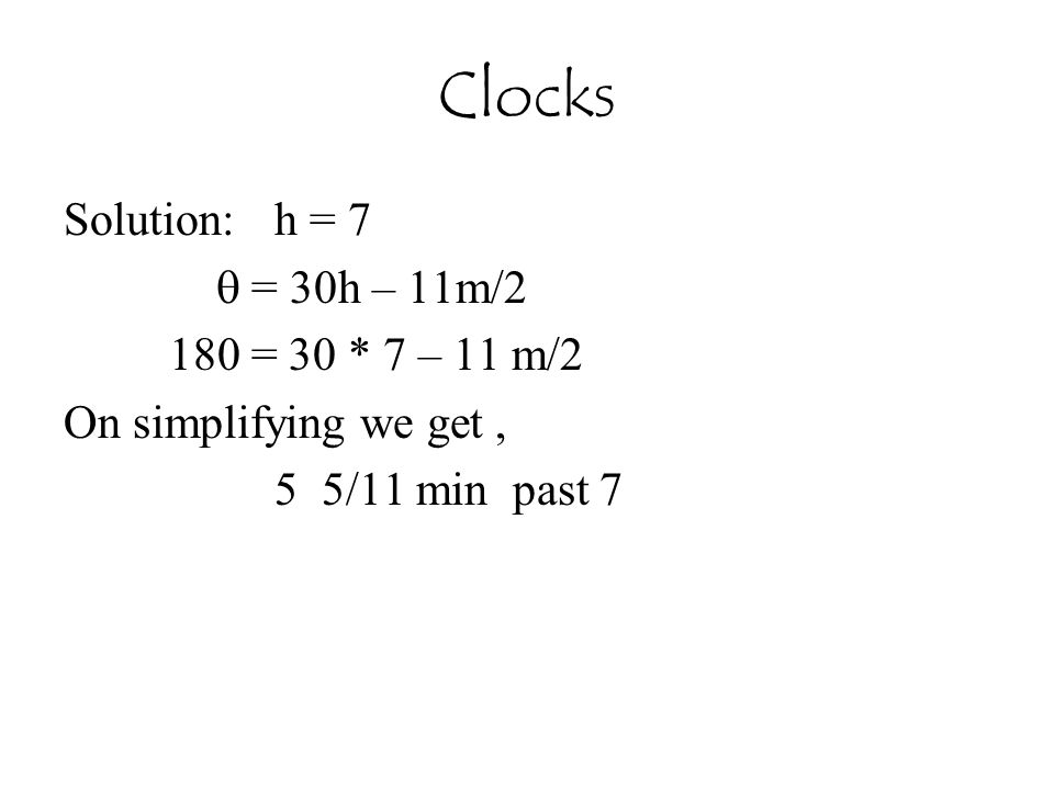 Clocks Solution: h = 7  = 30h – 11m/2 180 = 30 * 7 – 11 m/2
