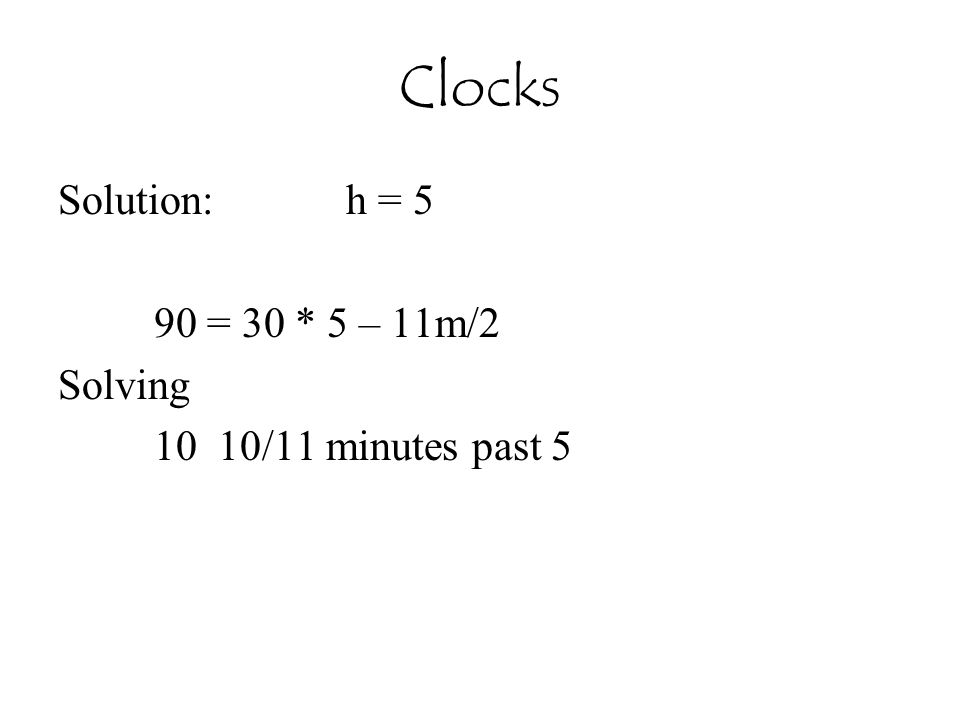 Clocks Solution: h = 5 90 = 30 * 5 – 11m/2 Solving