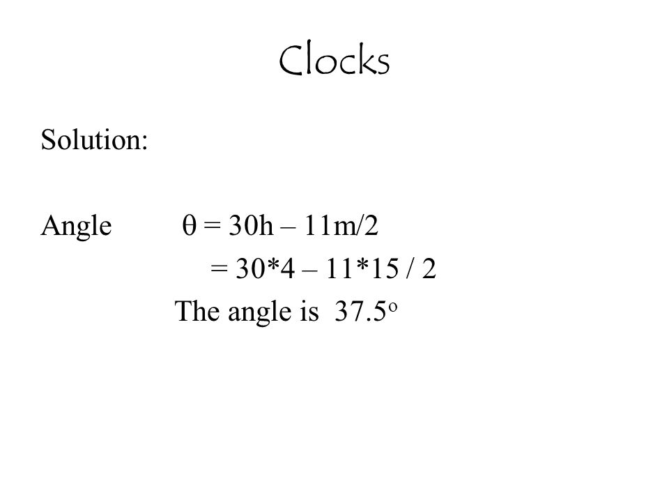 Clocks Solution: Angle  = 30h – 11m/2 = 30*4 – 11*15 / 2