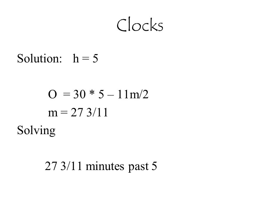 Clocks Solution: h = 5 O = 30 * 5 – 11m/2 m = 27 3/11 Solving