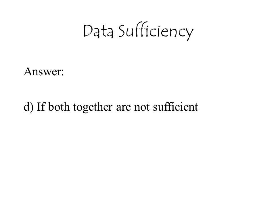 Answer: d) If both together are not sufficient