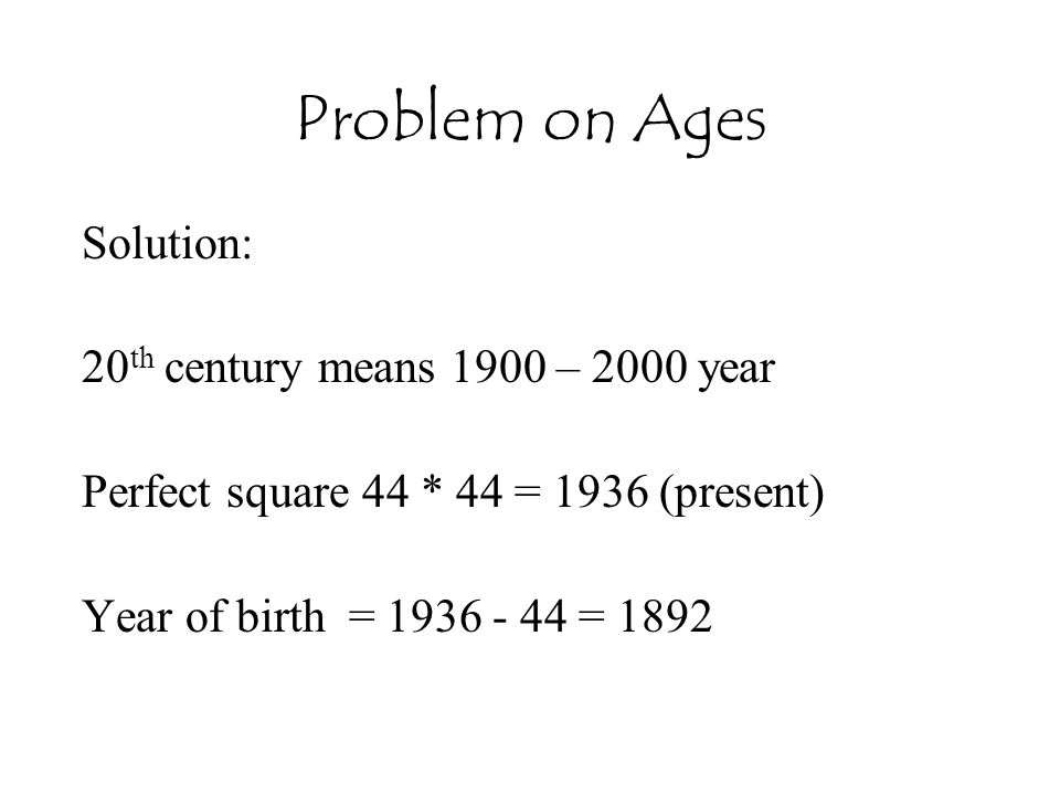 Problem on Ages Solution: 20th century means 1900 – 2000 year
