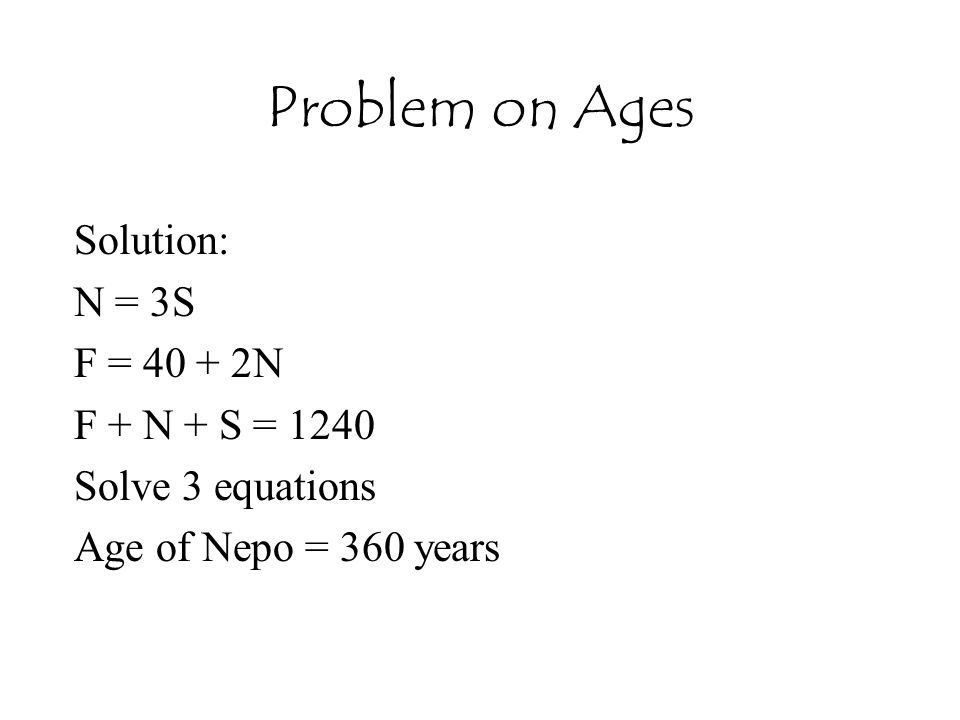 Problem on Ages Solution: N = 3S F = 40 + 2N F + N + S = 1240