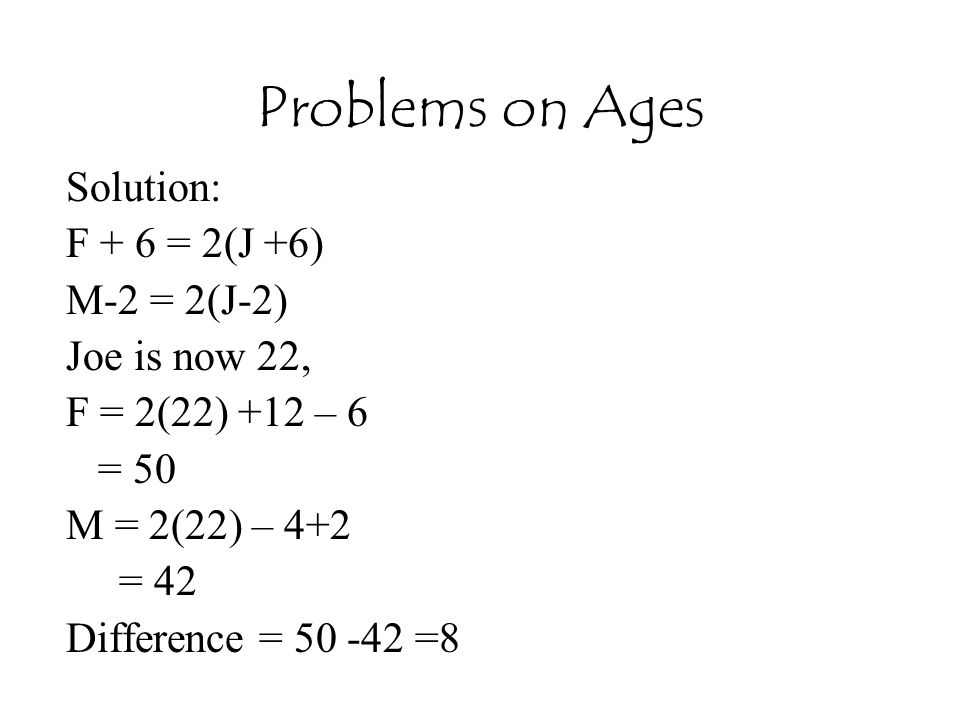 Problems on Ages Solution: F + 6 = 2(J +6) M-2 = 2(J-2) Joe is now 22,