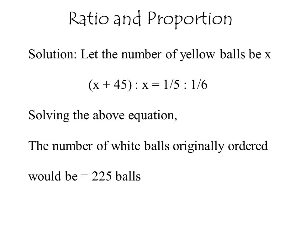 Ratio and Proportion Solution: Let the number of yellow balls be x