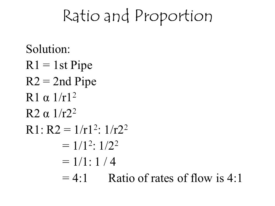 Ratio and Proportion Solution: R1 = 1st Pipe R2 = 2nd Pipe R1 α 1/r12