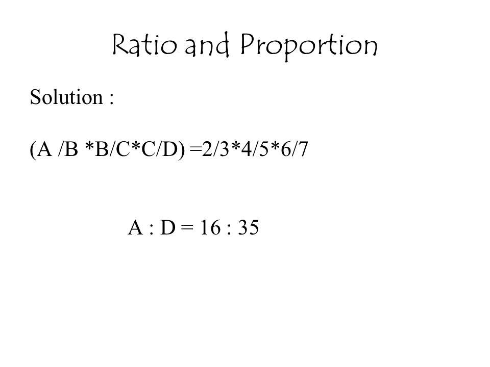Ratio and Proportion Solution : (A /B *B/C*C/D) =2/3*4/5*6/7