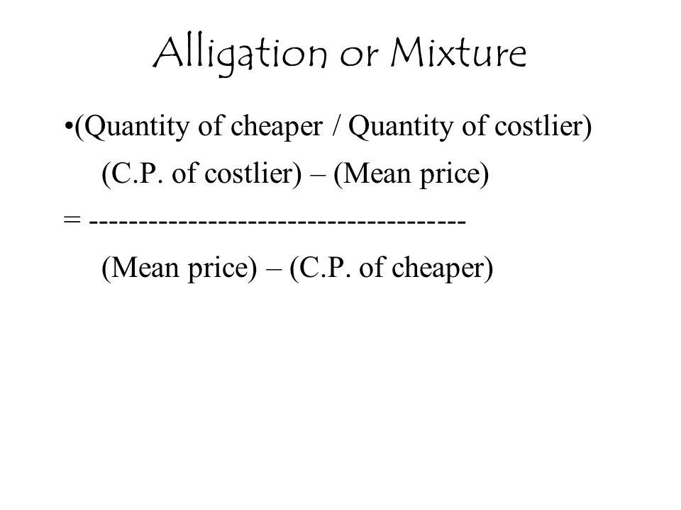 Alligation or Mixture (Quantity of cheaper / Quantity of costlier)