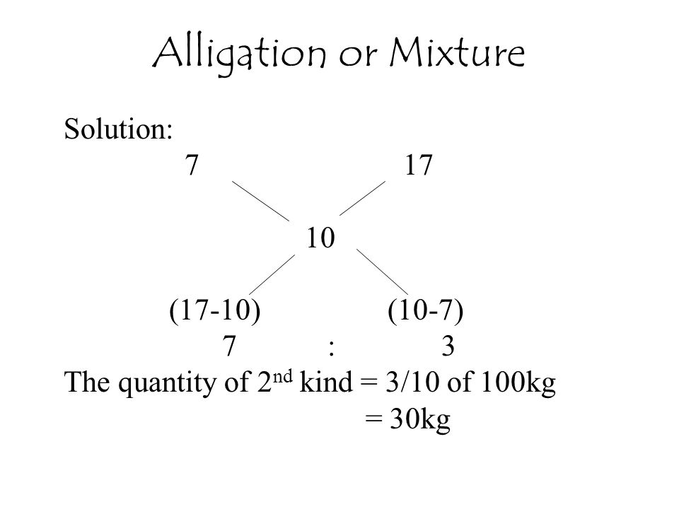 Alligation or Mixture Solution: 7 17 10 (17-10) (10-7) 7 : 3
