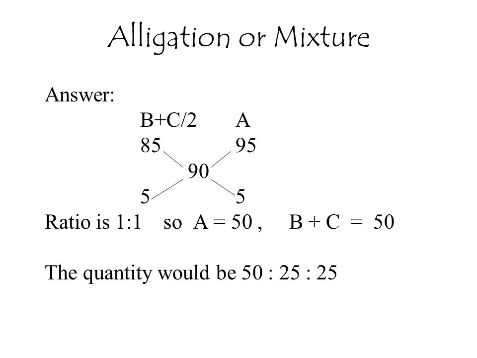 Alligation or Mixture Answer: B+C/2 A 85 95 90 5 5