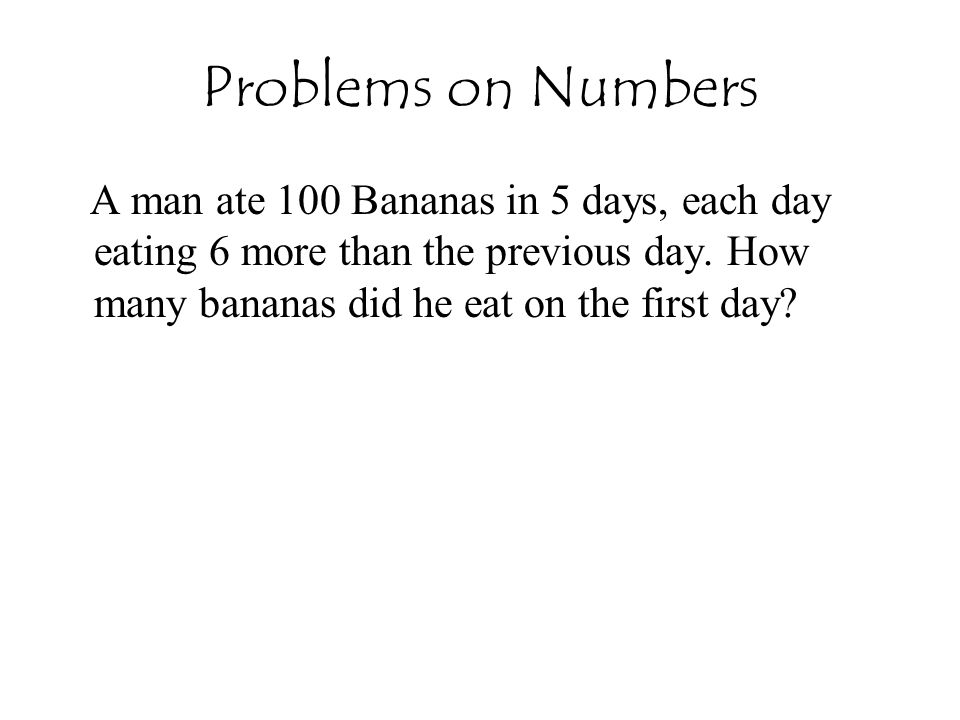 Problems on Numbers A man ate 100 Bananas in 5 days, each day eating 6 more than the previous day.