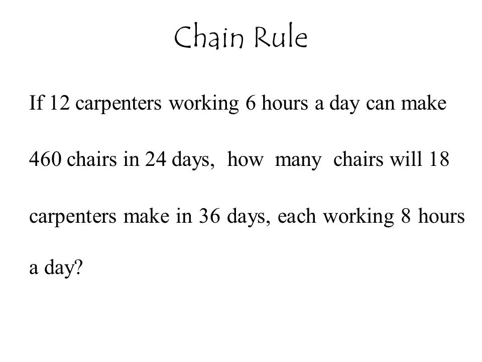 Chain Rule If 12 carpenters working 6 hours a day can make