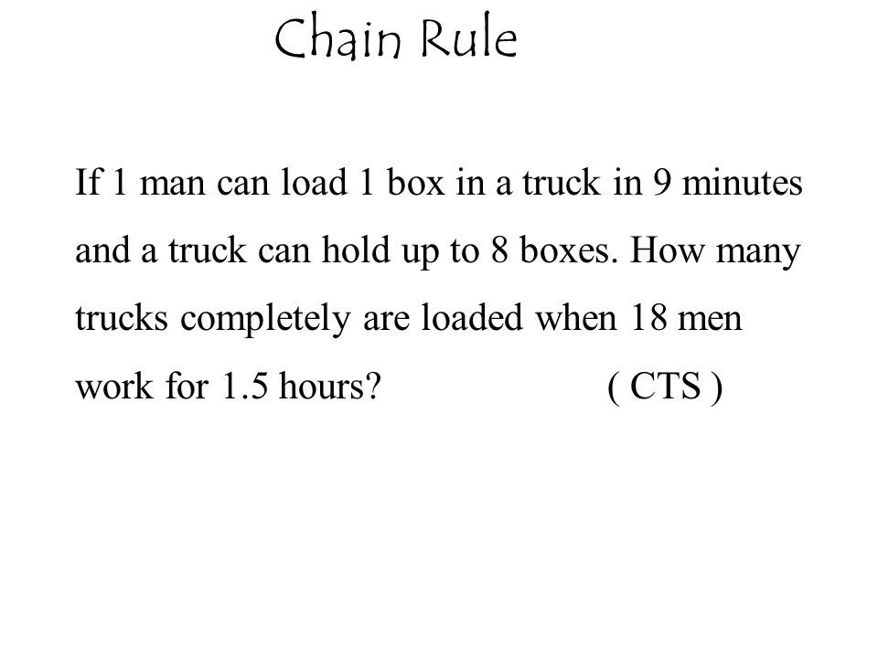 Chain Rule If 1 man can load 1 box in a truck in 9 minutes