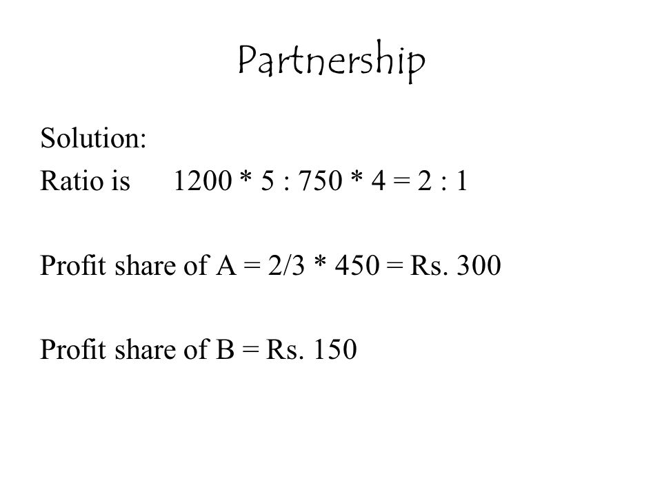 Partnership Solution: Ratio is 1200 * 5 : 750 * 4 = 2 : 1