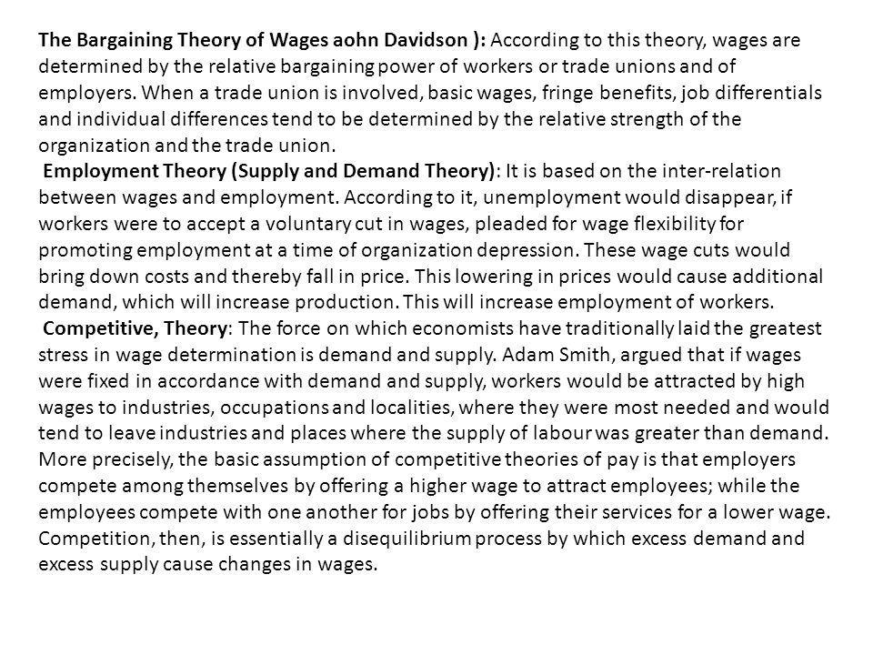 The Bargaining Theory of Wages aohn Davidson ): According to this theory, wages are determined by the relative bargaining power of workers or trade unions and of employers. When a trade union is involved, basic wages, fringe benefits, job differentials and individual differences tend to be determined by the relative strength of the organization and the trade union.