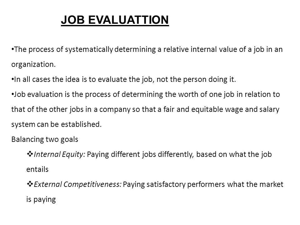 JOB EVALUATTION The process of systematically determining a relative internal value of a job in an organization.