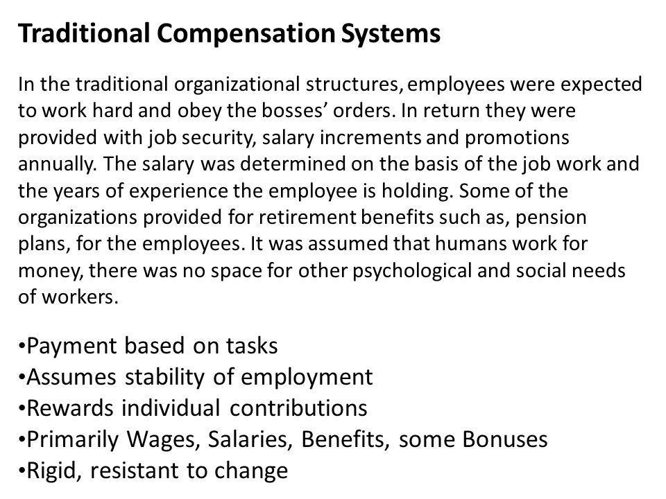 Traditional Compensation Systems In the traditional organizational structures, employees were expected to work hard and obey the bosses' orders. In return they were provided with job security, salary increments and promotions annually. The salary was determined on the basis of the job work and the years of experience the employee is holding. Some of the organizations provided for retirement benefits such as, pension plans, for the employees. It was assumed that humans work for money, there was no space for other psychological and social needs of workers.