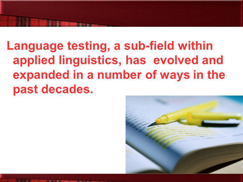 Language testing, a sub-field within applied linguistics, has evolved and expanded in a number of ways in the past decades.