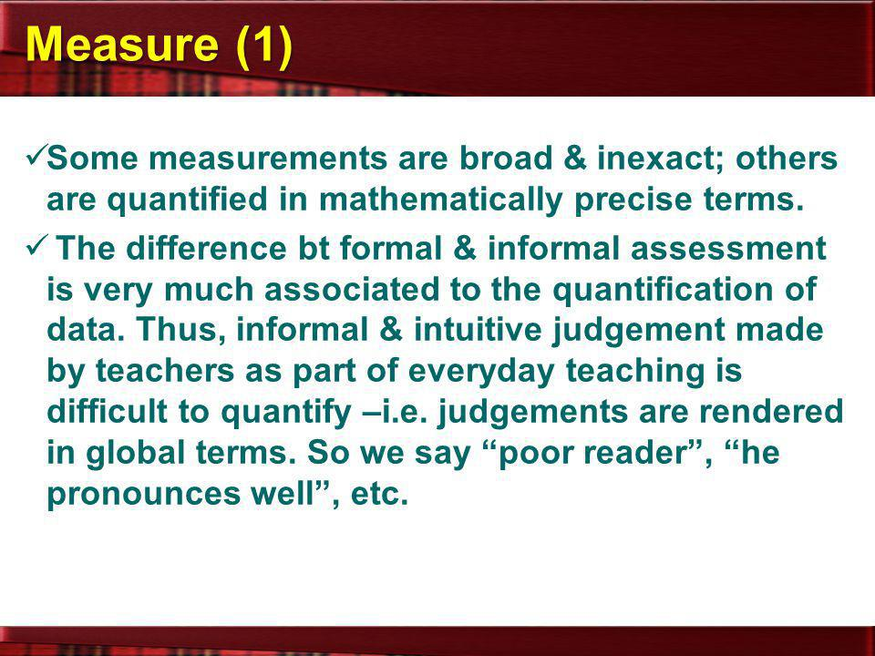 Measure (1) Some measurements are broad & inexact; others are quantified in mathematically precise terms.