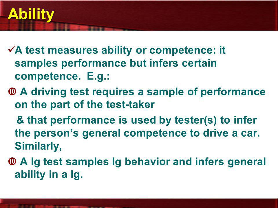 Ability A test measures ability or competence: it samples performance but infers certain competence. E.g.: