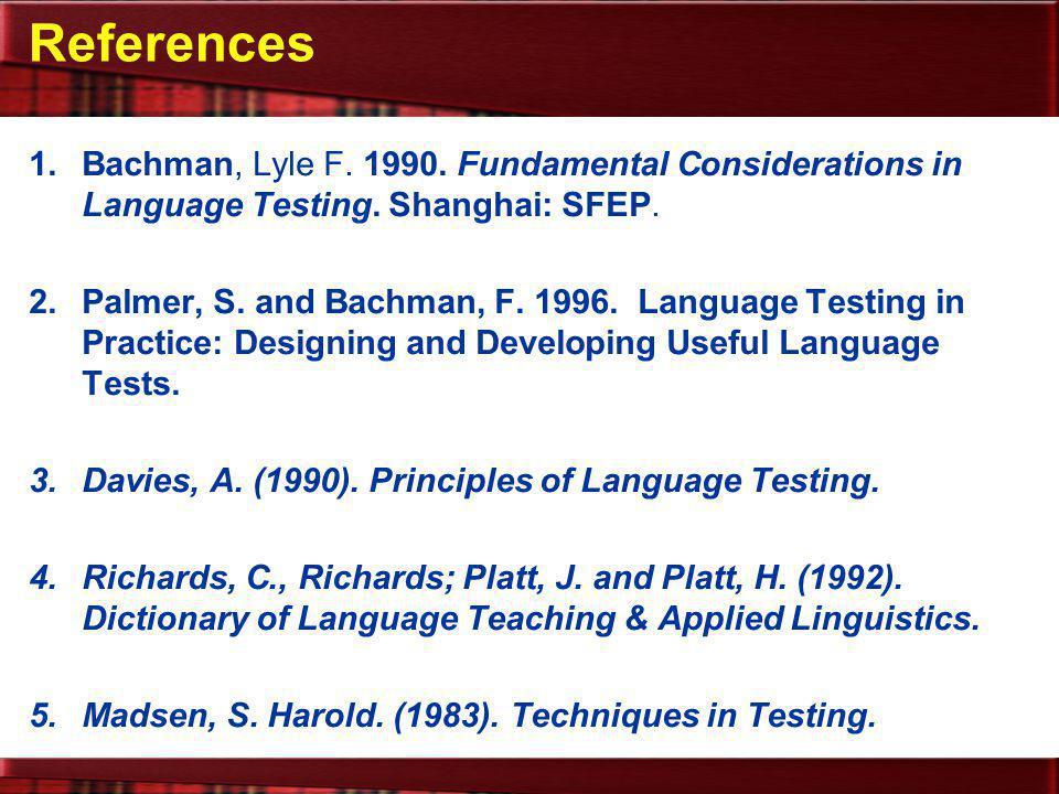 References Bachman, Lyle F. 1990. Fundamental Considerations in Language Testing. Shanghai: SFEP.
