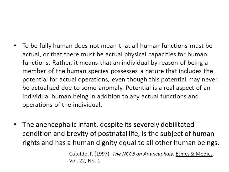 To be fully human does not mean that all human functions must be actual, or that there must be actual physical capacities for human functions. Rather, it means that an individual by reason of being a member of the human species possesses a nature that includes the potential for actual operations, even though this potential may never be actualized due to some anomaly. Potential is a real aspect of an individual human being in addition to any actual functions and operations of the individual.
