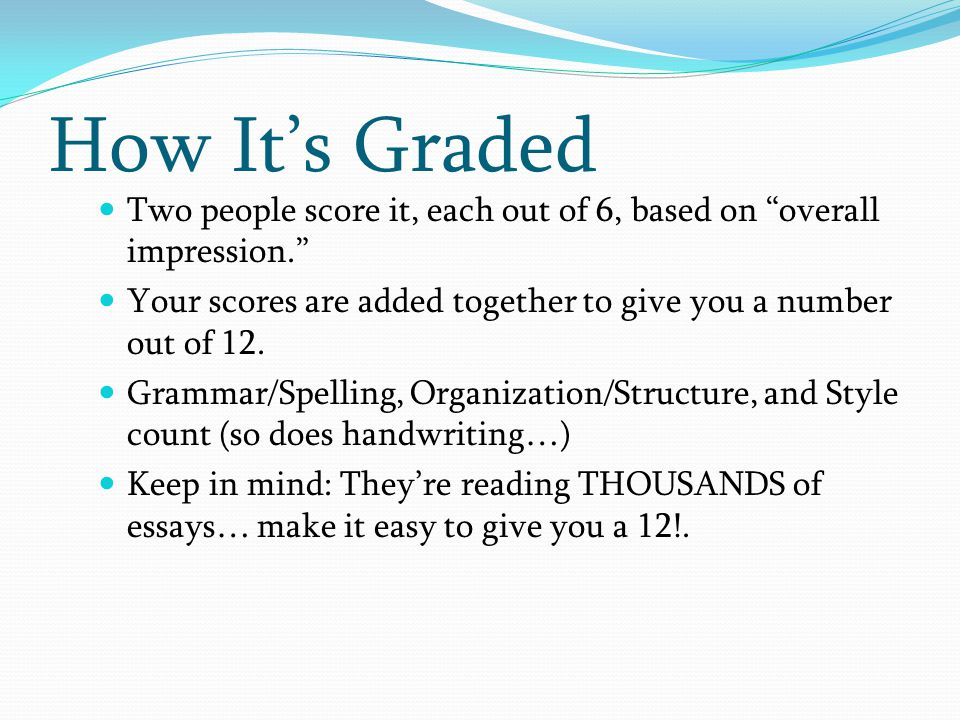 How It's Graded Two people score it, each out of 6, based on overall impression. Your scores are added together to give you a number out of 12.