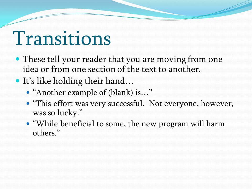 Transitions These tell your reader that you are moving from one idea or from one section of the text to another.