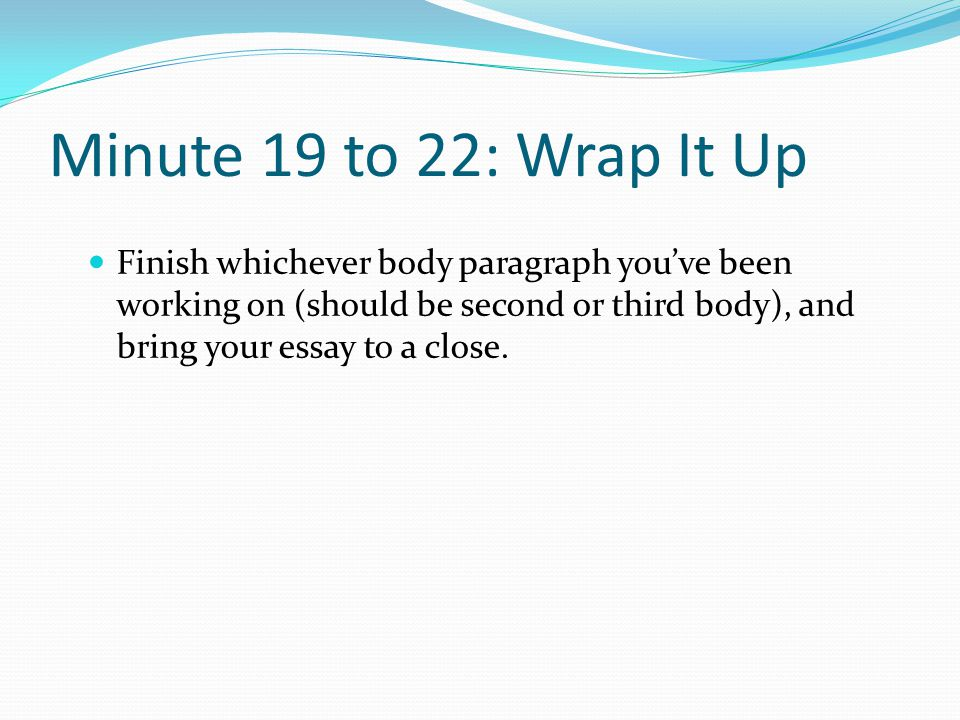 Minute 19 to 22: Wrap It Up Finish whichever body paragraph you've been working on (should be second or third body), and bring your essay to a close.