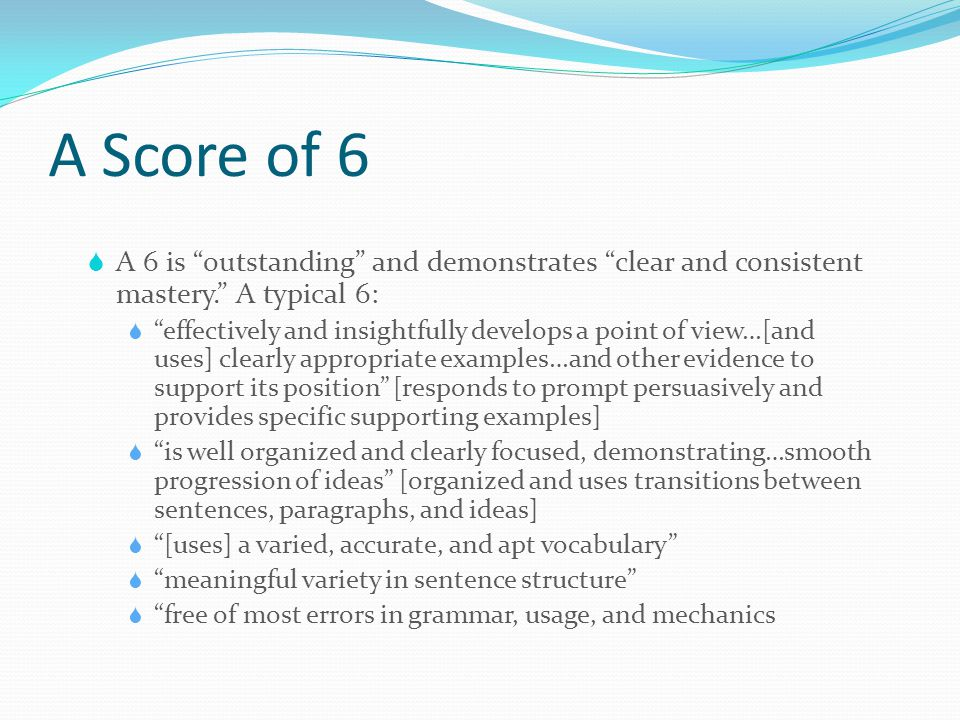 A Score of 6 A 6 is outstanding and demonstrates clear and consistent mastery. A typical 6: