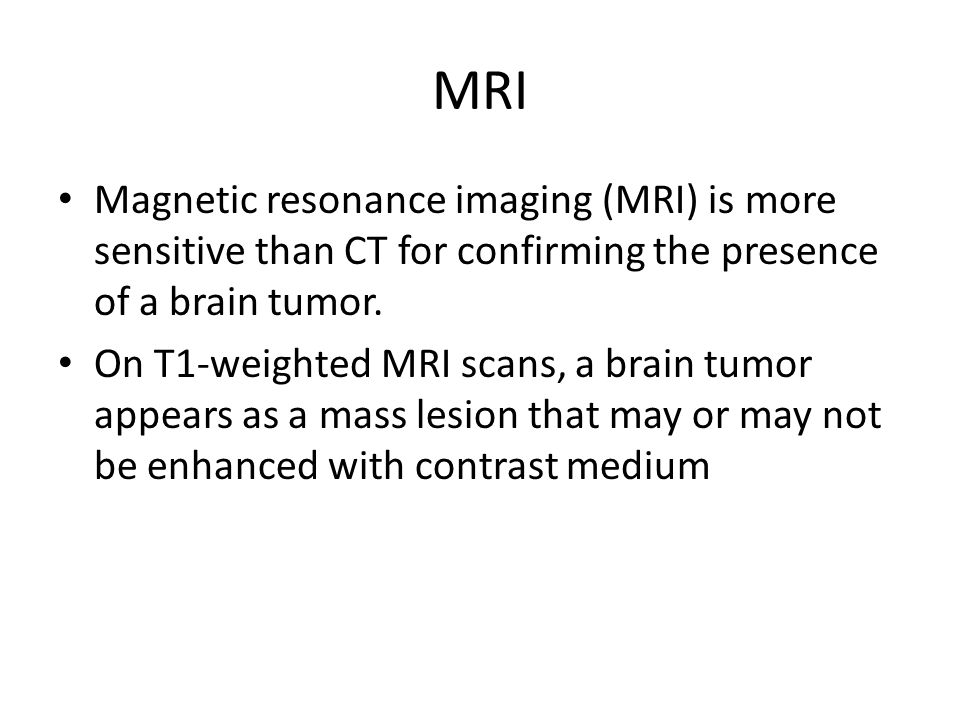 MRI Magnetic resonance imaging (MRI) is more sensitive than CT for confirming the presence of a brain tumor.