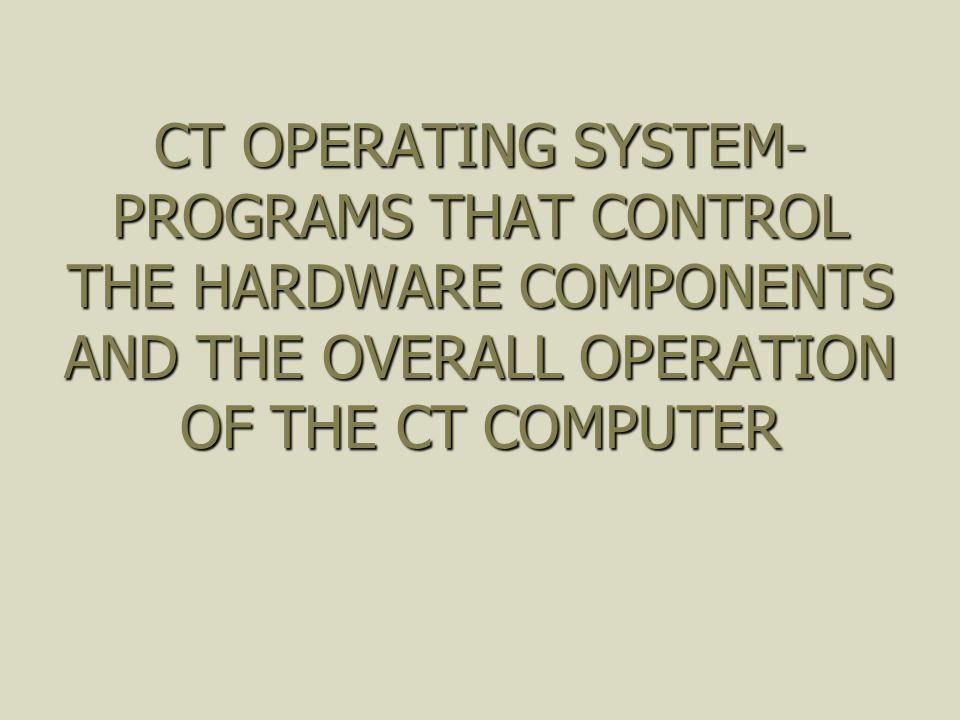 CT OPERATING SYSTEM-PROGRAMS THAT CONTROL THE HARDWARE COMPONENTS AND THE OVERALL OPERATION OF THE CT COMPUTER