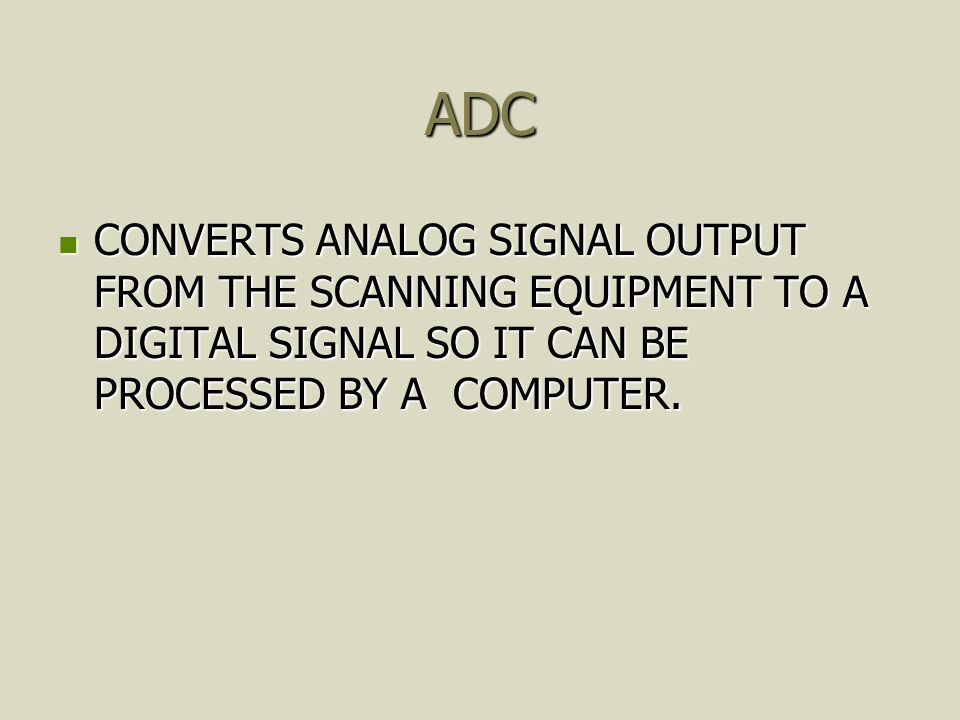 ADC CONVERTS ANALOG SIGNAL OUTPUT FROM THE SCANNING EQUIPMENT TO A DIGITAL SIGNAL SO IT CAN BE PROCESSED BY A COMPUTER.