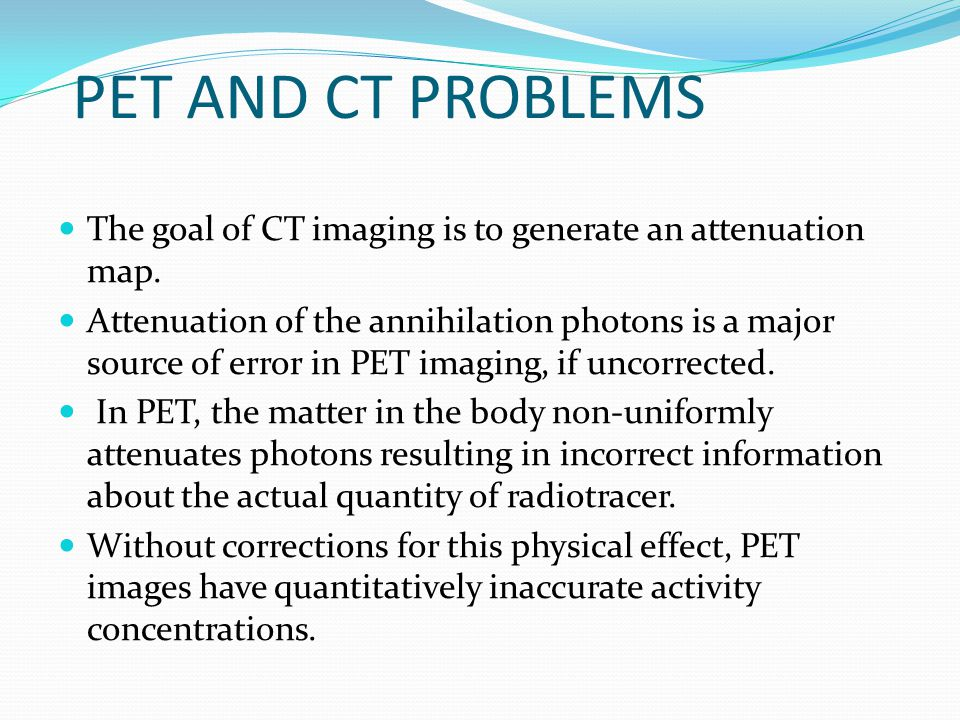 PET AND CT PROBLEMS The goal of CT imaging is to generate an attenuation map.