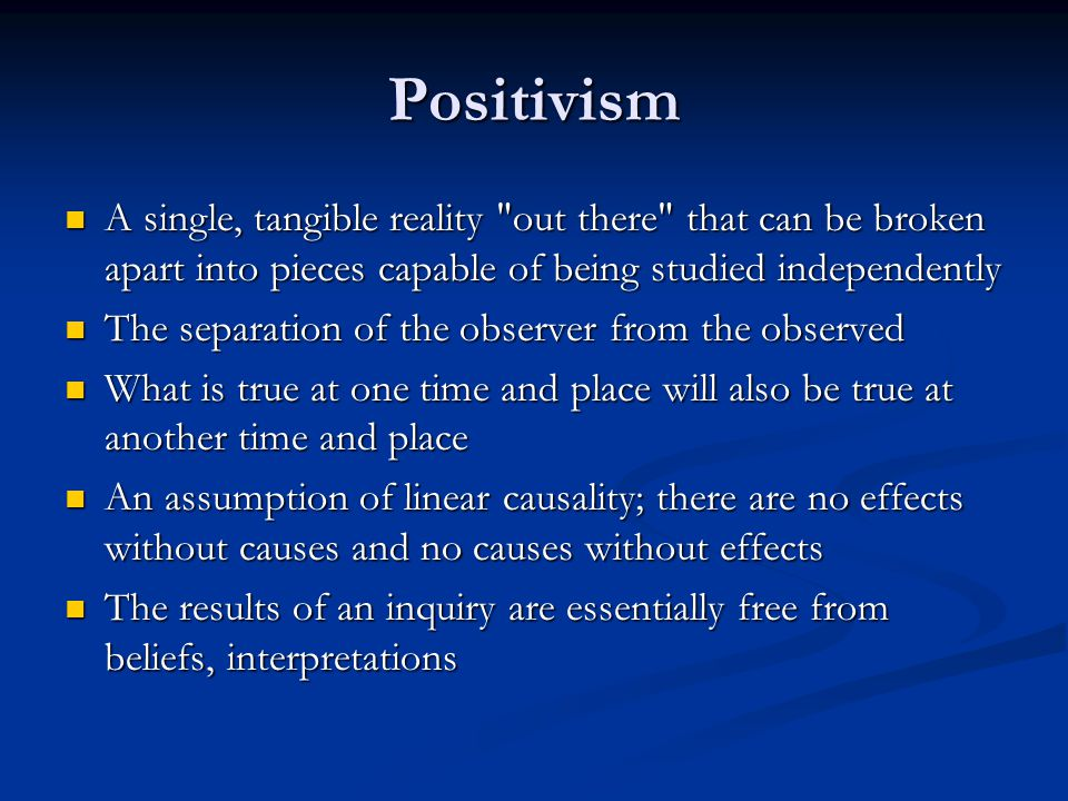 Positivism A single, tangible reality out there that can be broken apart into pieces capable of being studied independently.
