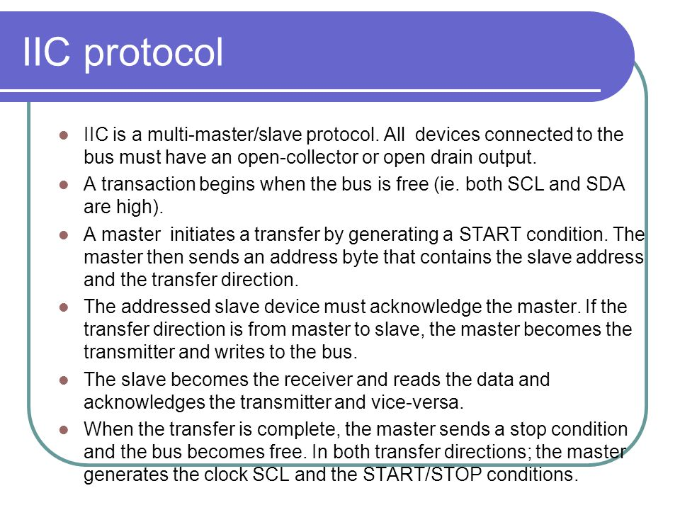 IIC protocol IIC is a multi-master/slave protocol. All devices connected to the bus must have an open-collector or open drain output.