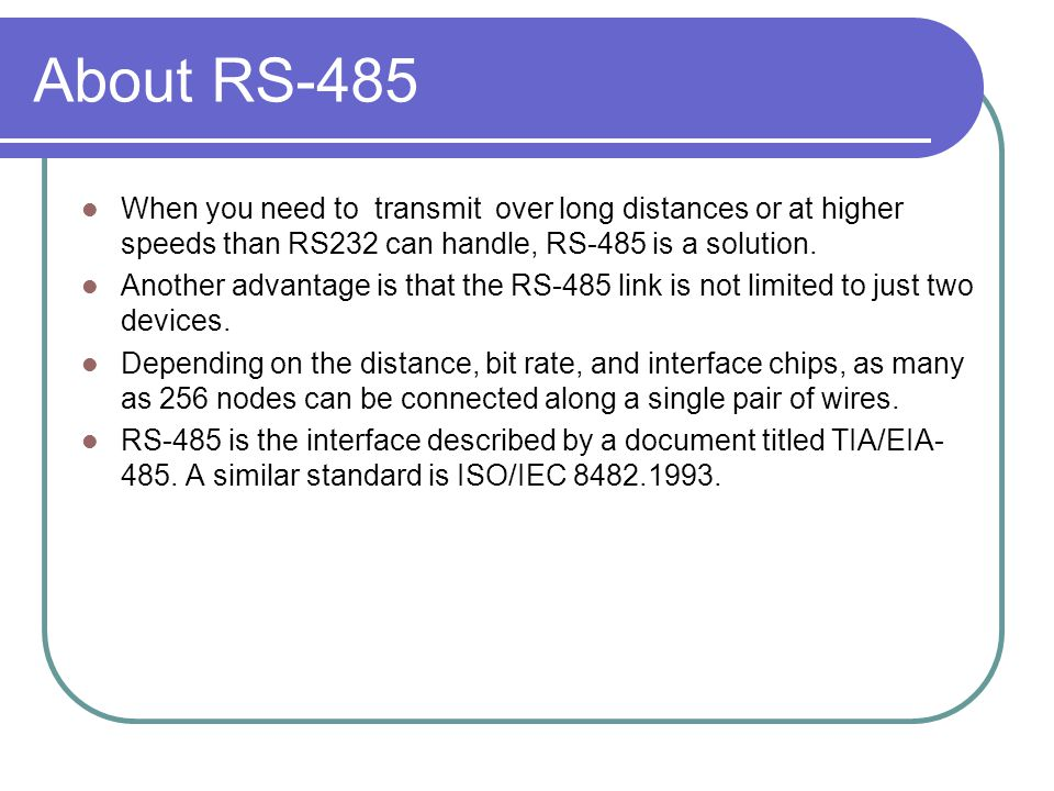 About RS-485 When you need to transmit over long distances or at higher speeds than RS232 can handle, RS-485 is a solution.