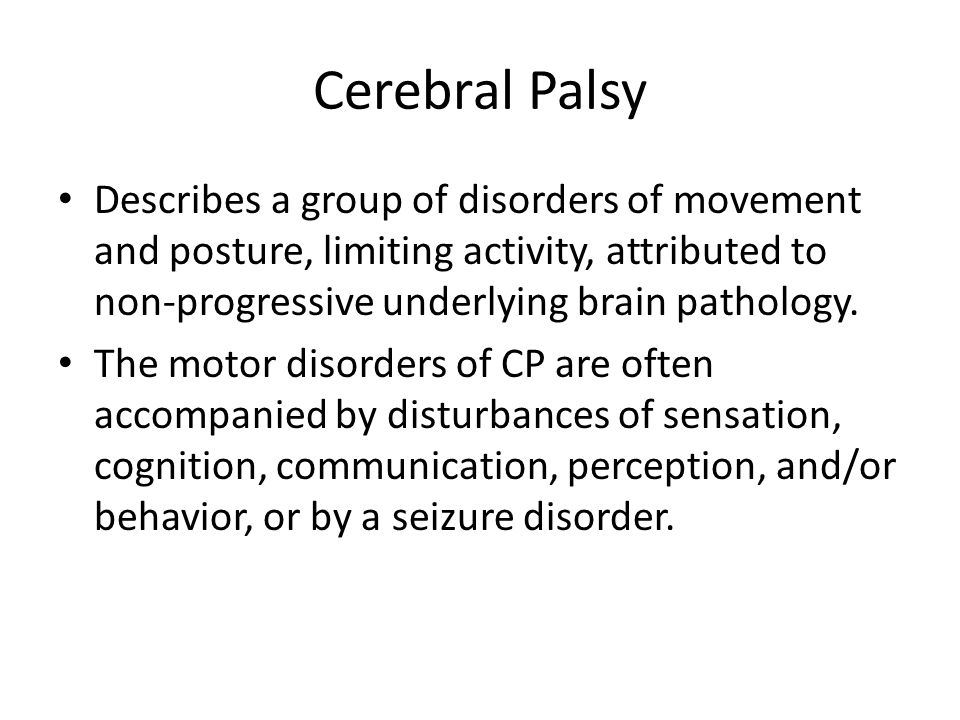 Cerebral Palsy Describes a group of disorders of movement and posture, limiting activity, attributed to non-progressive underlying brain pathology.