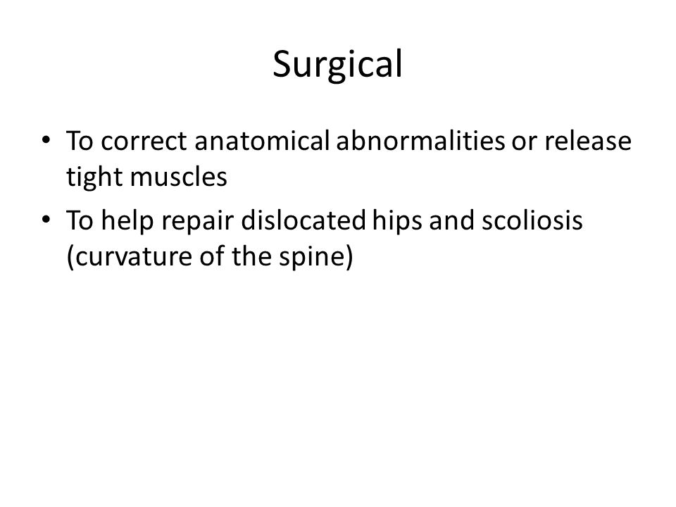 Surgical To correct anatomical abnormalities or release tight muscles