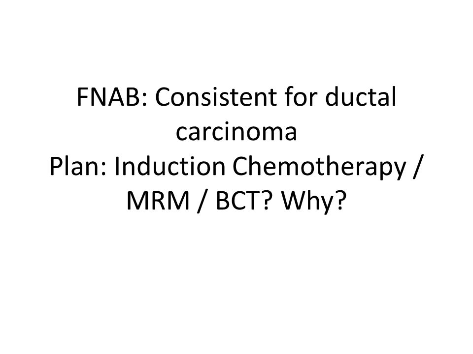 FNAB: Consistent for ductal carcinoma Plan: Induction Chemotherapy / MRM / BCT Why