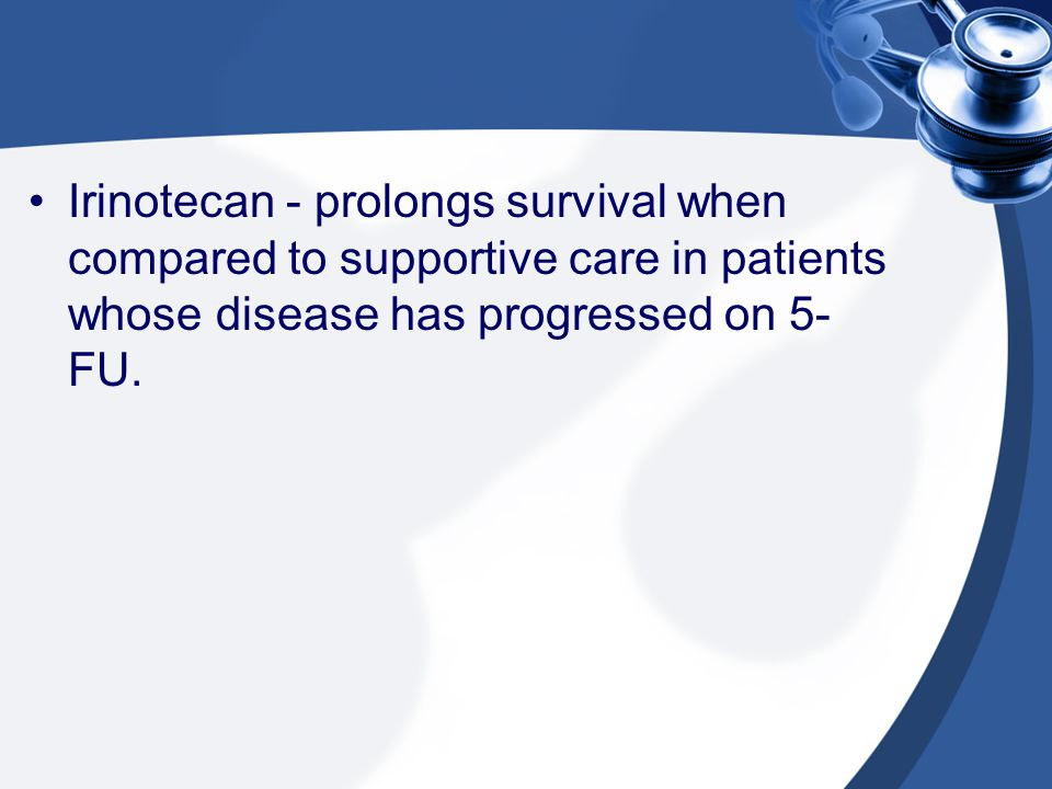 Irinotecan - prolongs survival when compared to supportive care in patients whose disease has progressed on 5-FU.
