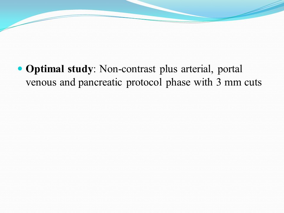 Optimal study: Non-contrast plus arterial, portal venous and pancreatic protocol phase with 3 mm cuts