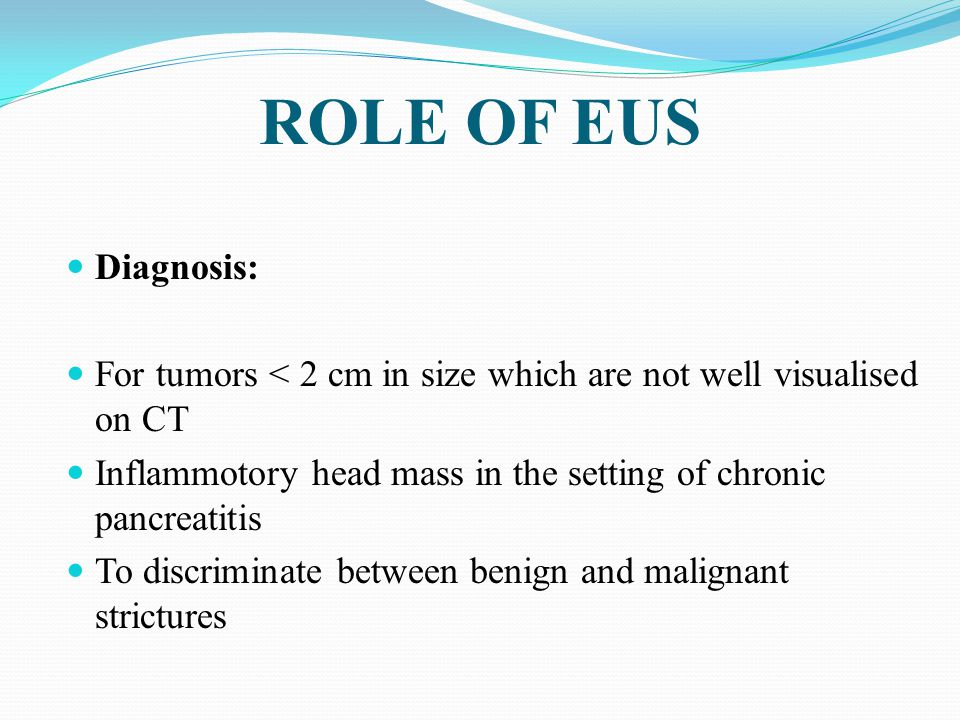ROLE OF EUS Diagnosis: For tumors < 2 cm in size which are not well visualised on CT. Inflammotory head mass in the setting of chronic pancreatitis.