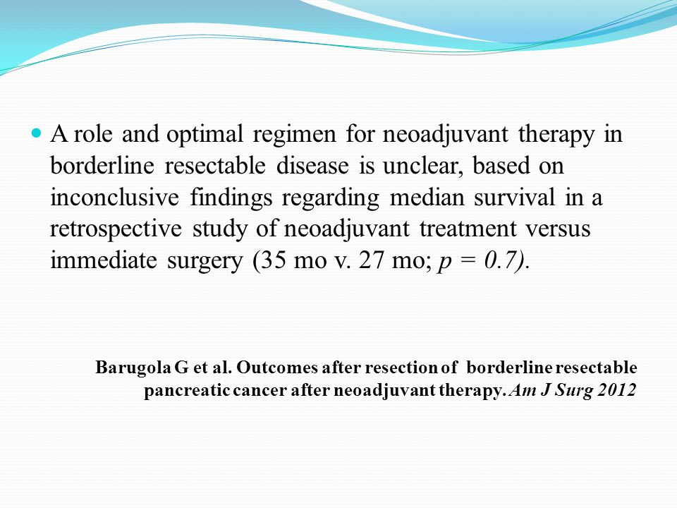 A role and optimal regimen for neoadjuvant therapy in borderline resectable disease is unclear, based on inconclusive findings regarding median survival in a retrospective study of neoadjuvant treatment versus immediate surgery (35 mo v. 27 mo; p = 0.7).