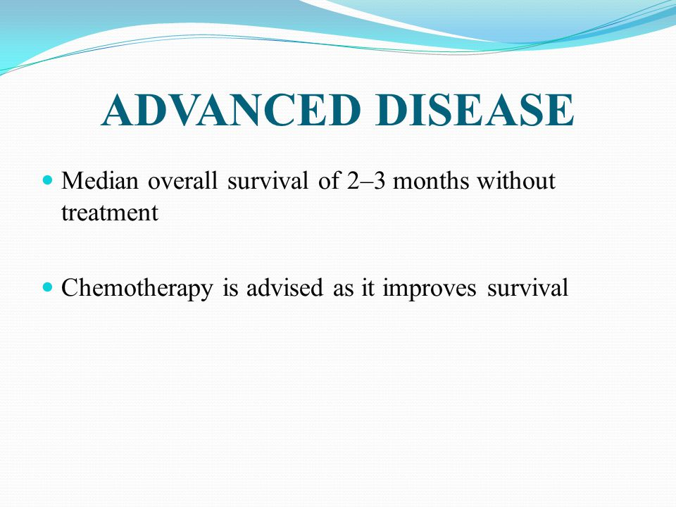 ADVANCED DISEASE Median overall survival of 2–3 months without treatment. Chemotherapy is advised as it improves survival.