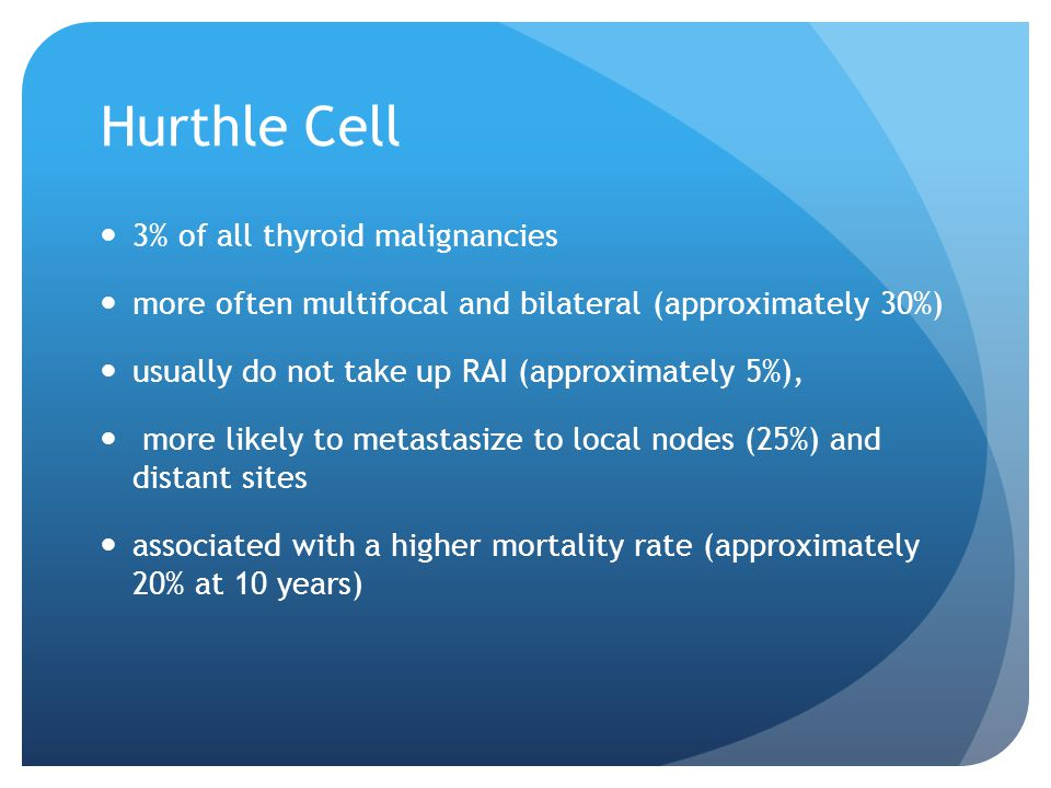Hurthle Cell 3% of all thyroid malignancies