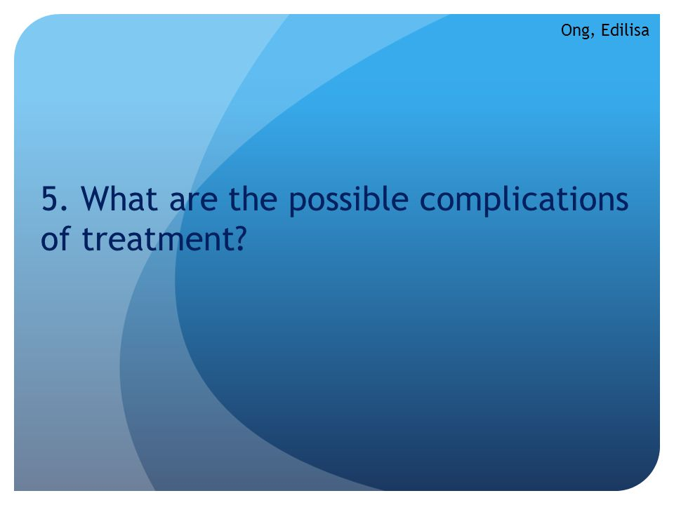 5. What are the possible complications of treatment